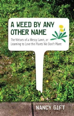A Weed by Any Other Name: The Virtues of a Messy Lawn, or Learning to Love the Plants We Don't Plant (Hardcover)