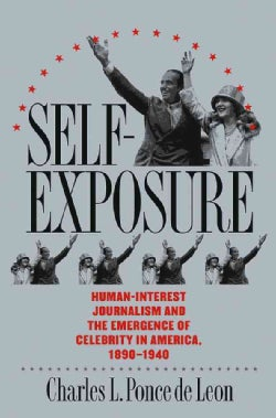 Self-Exposure: Human-Interest Journalism and the Emergence of Celebrity in America, 1890-1940 (Paperback)