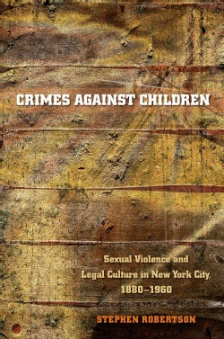 Crimes Against Children: Sexual Violence And Legal Culture In New York City, 1880-1960 (Paperback)