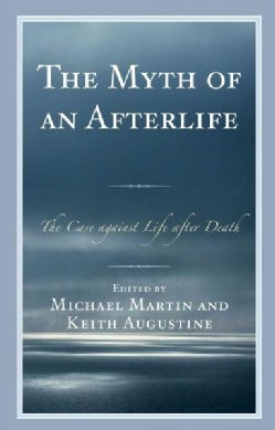 The Myth of an Afterlife: The Case Against Life After Death (Hardcover)