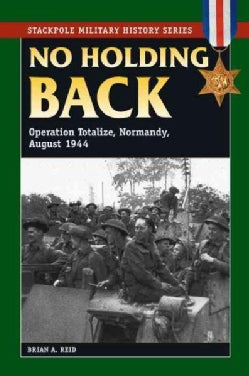 No Holding Back: Operation Totalize, Normandy, August 1944 (Paperback)