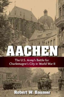 Aachen: The U.S. Army's Battle for Charlemagne's City in World War II (Hardcover)