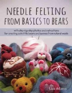 Needle Felting from Basics to Bears: With Step-by-Step Photos and Instructions for Creating Cute Little Bears and... (Paperback)