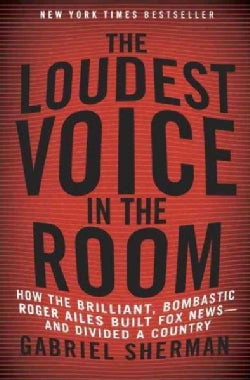 The Loudest Voice in the Room: How the Brilliant, Bombastic Roger Ailes Built Fox News-and Divided a Country (Hardcover)