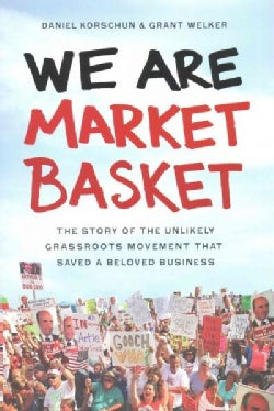 We Are Market Basket: The Story of the Unlikely Grassroots Movement That Saved a Beloved Business (Hardcover)