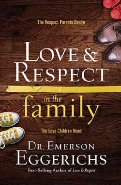 Love & Respect in the Family: The Respect Parents Desire; the Love Children Need (Hardcover)