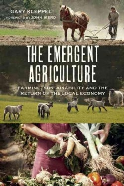 The Emergent Agriculture: Farming, Sustainability and the Return of the Local Economy (Paperback)