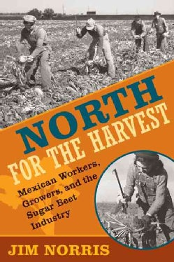 North for the Harvest: Mexican Workers, Growers, and the Sugar Beet Industry (Paperback)