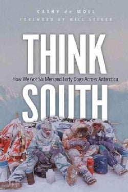 Think South: How We Got Six Men and Forty Dogs Across Antarctica (Hardcover)