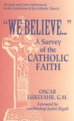 We Believe...: A Survey of the Catholic Faith : Revised and Cross-Referenced to the Catechism of the Catholic Church (Paperback)