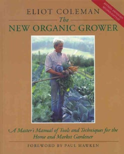 The New Organic Grower: A Master's Manual of Tools and Techniques for the Home and Market Gardener (Paperback)