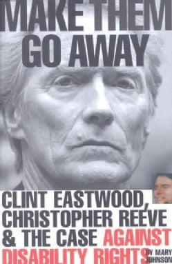 Make Them Go Away: Clint Eastwood, Christopher Reeve and the Case Against Disability Rights (Paperback)
