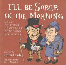 I'll Be Sober in the Morning: Great Political Comebacks, Putdowns & Ripostes (Paperback)