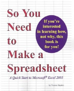 So You Need to Make a Spreadsheet: A Quick Start to Microsoft Excel 2003 (Paperback)
