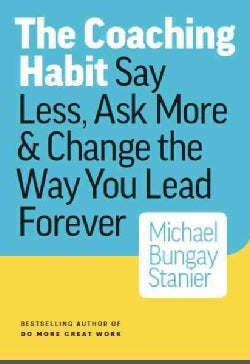 The Coaching Habit: Say Less, Ask More & Change the Way You Lead Forever (Paperback)