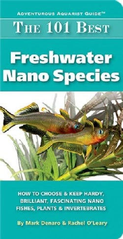 The 101 Best Freshwater Nano Species: How to Choose & Keep Hardy, Brilliant, Fascinating Species That Will Thrive... (Paperback)