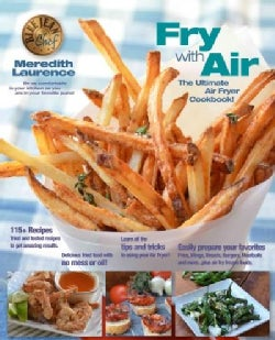 Air Fry Everything: Foolproof Recipes for Fried Favorites and Easy Fresh Ideas by Blue Jean Chef, Meredith Laurence (Paperback)