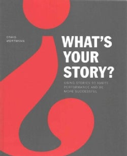 What's Your Story?: Using Stories to Ignite Performance and Be More Successful (Paperback)