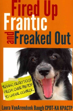 Fired Up, Frantic, and Freaked Out: Training Crazy Dogs from Over-the-Top to Under Control (Paperback)