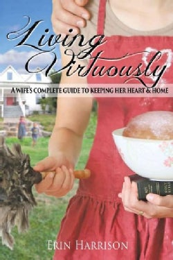 Living Virtuously: A Wifes Complete Guide to Keeping Her Heart & Home (Paperback)