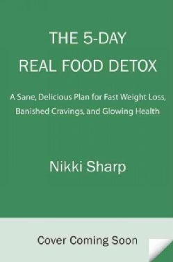 The 5-day Real Food Detox: A Simple, Delicious Plan for Fast Weight Loss, Banished Cravings, and Glowing Skin (Paperback)