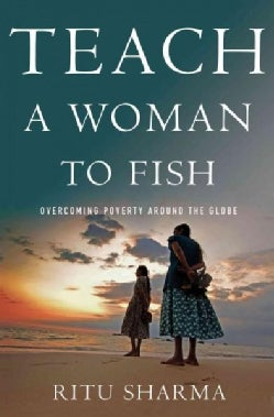 Teach a Woman to Fish: Overcoming Poverty Around the Globe (Hardcover)