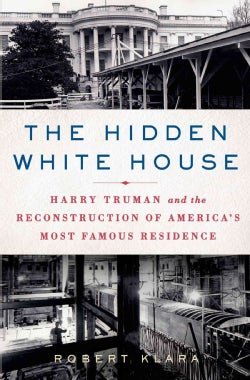The Hidden White House: Harry Truman and the Reconstruction of America's Most Famous Residence (Hardcover)