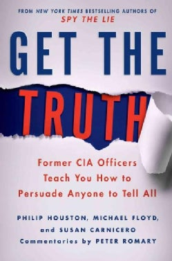 Get the Truth: Former CIA Officers Teach You How to Persuade Anyone to Tell All (Hardcover)