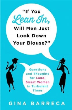 If You Lean In, Will Men Just Look Down Your Blouse?: Questions and Thoughts for Loud, Smart Women in Turbulent T... (Hardcover)