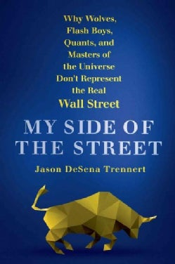 My Side of the Street: Why Wolves, Flash Boys, Quants, and Masters of the Universe Don't Represent the Real Wall ... (Hardcover)