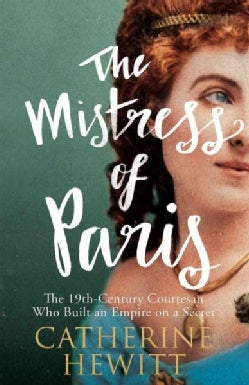 The Mistress of Paris: The 19th-century Courtesan Who Built an Empire on a Secret (Hardcover)