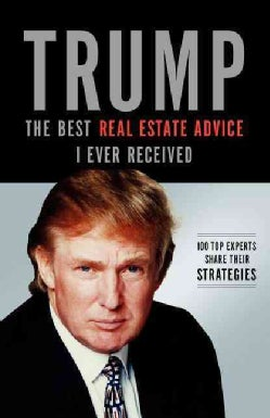 Trump: The Best Real Estate Advice I Ever Received: 100 Top Experts Share Their Strategies (Paperback)