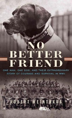 No Better Friend: One Man, One Dog, and Their Extraordinary Story of Courage and Survival in WWII (Hardcover)