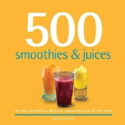 500 Smoothies & Juices: The Only Smoothie & Juice Compendium You'll Ever Need (Hardcover)
