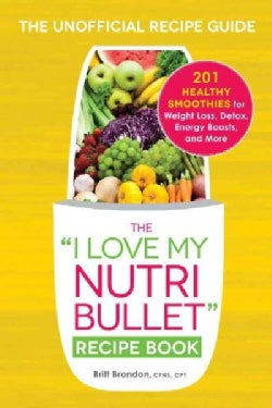 "The ""I Love My Nutribullet"" Recipe Book: 200 Healthy Smoothies for Weight Loss, Detox, Energy Boosts, and More (Paperback)"