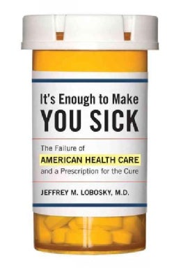 It's Enough to Make You Sick: The Failure of American Health Care and a Prescription for the Cure (Hardcover)