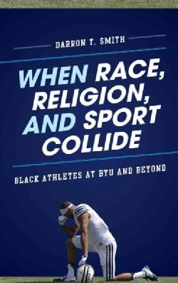 When Race, Religion, and Sport Collide: Black Athletes at BYU and Beyond (Hardcover)