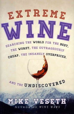 Extreme Wine: Searching the World for the Best, the Worst, the Outrageously Cheap, the Insanely Overpriced, and t... (Hardcover)