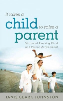 It Takes a Child to Raise a Parent: Stories of Evolving Child and Parent Development (Hardcover)
