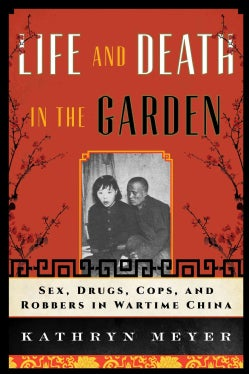 Life and Death in the Garden: Sex, Drugs, Cops, and Robbers in Wartime China (Hardcover)