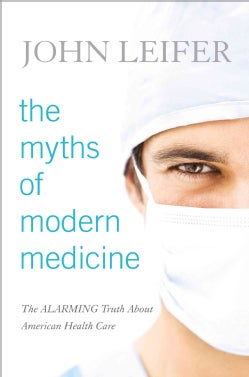 The Myths of Modern Medicine: The Alarming Truth About American Health Care (Hardcover)