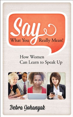 Say What You Really Mean!: How Women Can Learn to Speak Up (Hardcover)