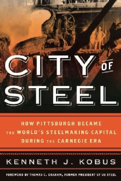 City of Steel: How Pittsburgh Became the World's Steelmaking Capital During the Carnegie Era (Hardcover)