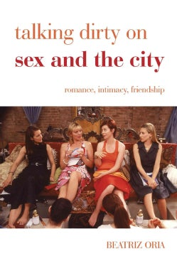 Talking Dirty on Sex and the City: Romance, Intimacy, Friendship (Hardcover)