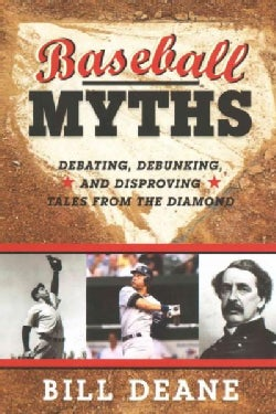 Baseball Myths: Debating, Debunking, and Disproving Tales from the Diamond (Paperback)
