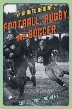 The Shared Origins of Football, Rugby, and Soccer (Hardcover)
