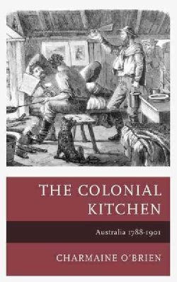 The Colonial Kitchen: Australia 1788-1901 (Hardcover)