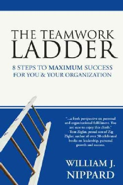 The Teamwork Ladder: 8 Steps to Maximum Success for You & Your Organization (Paperback)