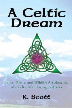 A Celtic Dream: Prose, Poetry, and Wildlife Art Sketches of a Celtic Man Living in Alaska (Paperback)