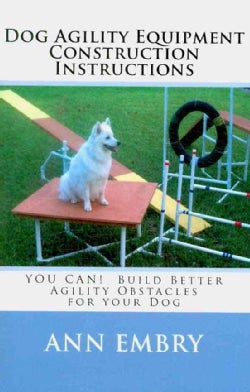 Dog Agility Equipment Construction Instructions: You Can! Build Better Training Obstacles for Your Dog (Paperback)